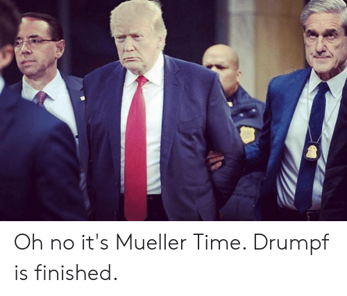 Time, Oh No, and Finished: Oh no it's Mueller Time. Drumpf is finished.
