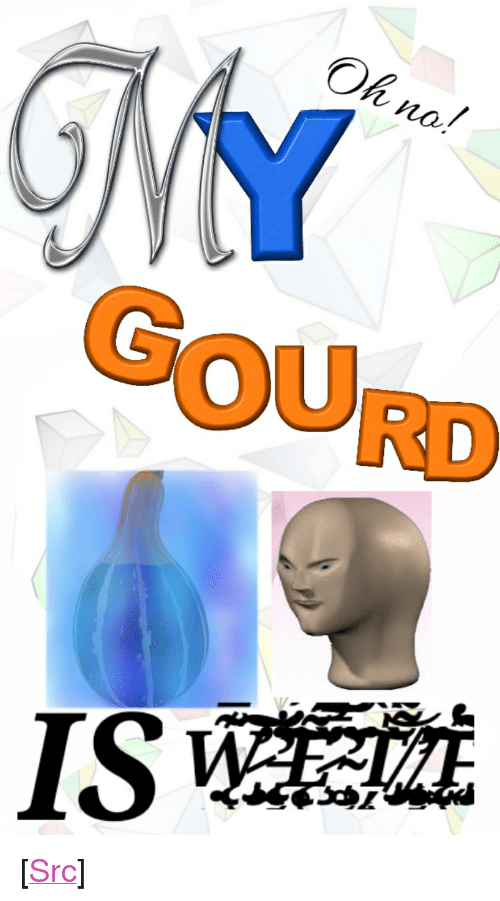 """Reddit, Com, and You: Oh no  no./  GOURD <p>[<a href=""""https://www.reddit.com/r/surrealmemes/comments/8azu85/like_if_you_hate_when_this_happens/"""">Src</a>]</p>"""