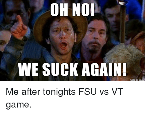 Oh No We Suck Again Made On Imgu Me After Tonights Fsu Vs Vt Game