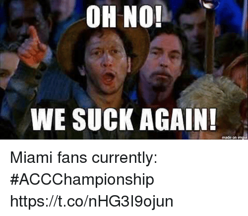 Sports, Miami, and Made: OH NO!  WE SUCK AGAIN!  made on Miami fans currently: #ACCChampionship https://t.co/nHG3I9ojun