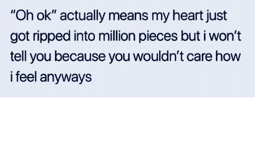 """Heart, How, and Got: """"Oh ok"""" actually means my heart just  got ripped into million pieces but i won't  tell you because you wouldn't care how  i feel anyways"""