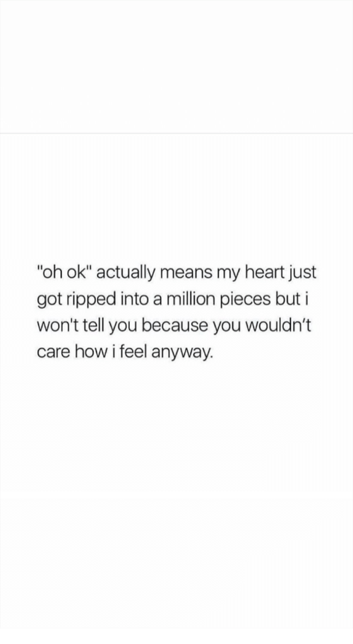 "Heart, How, and Got: ""oh ok"" actually means my heart just  got ripped into a million pieces but i  won't tell you because you wouldn't  care how i feel anyway."