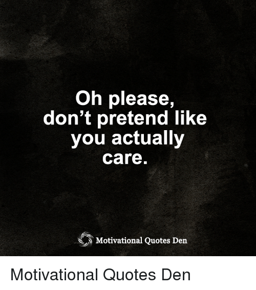 Why I Don T Like Motivational Quotes: Oh Please Don't Pretend Like You Actually Care