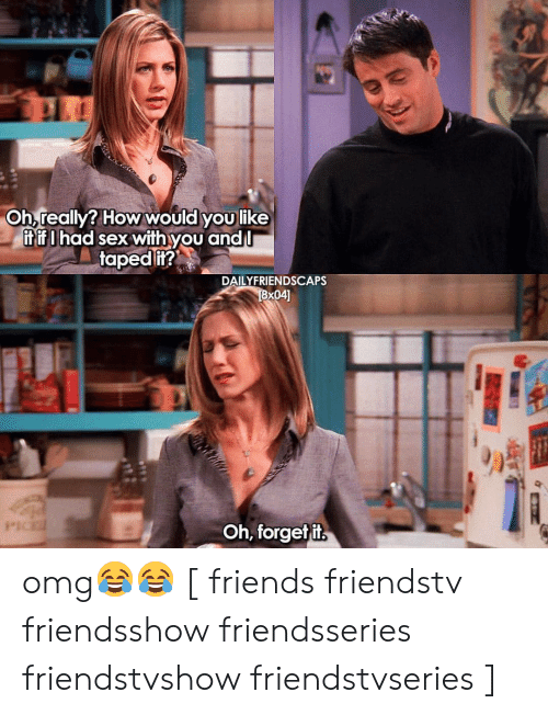 Friends, Memes, and Omg: Oh really? How would youlike  it if I had sex with you andl  taped it?  DAILYFRIENDSCAPS  Oh, forgetit omg😂😂 [ friends friendstv friendsshow friendsseries friendstvshow friendstvseries ]