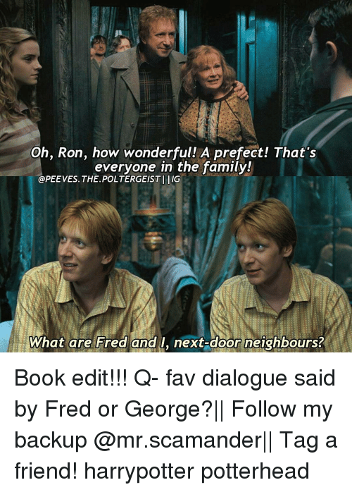 Books, Memes, and 🤖: Oh, Ron, how wonderful  A prefect! That's  everyone in the family!  @PEEVES. THE POLTERGEISTI IIG  What are Fred and  I, next-door neighbours? Book edit!!! Q- fav dialogue said by Fred or George?|| Follow my backup @mr.scamander|| Tag a friend! harrypotter potterhead