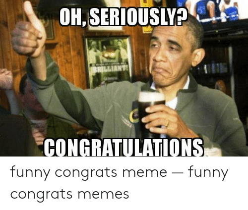OHSERIOUSLY? BRILLIANT CONGRATULATIONS Funny Congrats Meme ...