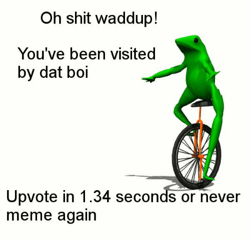 Meme, Memes, and Shit: Oh shit waddup!  You've been visited  by dat boi  Upvote in 1.34 seconds or never  meme again