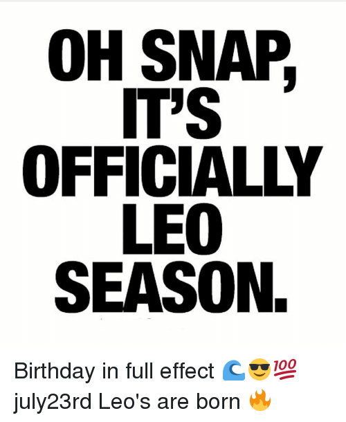 Birthday, Funny, and Snap: OH SNAP  IT'S  OFFICIALLY  LEO  SEASON. Birthday in full effect 🌊😎💯 july23rd Leo's are born 🔥