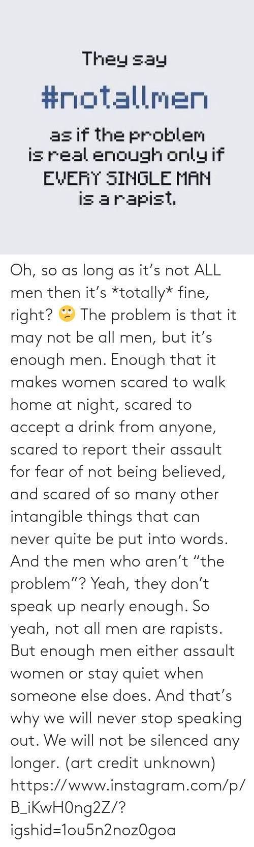 """Instagram, Target, and Yeah: Oh, so as long as it's not ALL men then it's *totally* fine, right? 🙄 The problem is that it may not be all men, but it's enough men. Enough that it makes women scared to walk home at night, scared to accept a drink from anyone, scared to report their assault for fear of not being believed, and scared of so many other intangible things that can never quite be put into words. And the men who aren't """"the problem""""? Yeah, they don't speak up nearly enough. So yeah, not all men are rapists. But enough men either assault women or stay quiet when someone else does. And that's why we will never stop speaking out. We will not be silenced any longer. (art credit unknown)  https://www.instagram.com/p/B_iKwH0ng2Z/?igshid=1ou5n2noz0goa"""