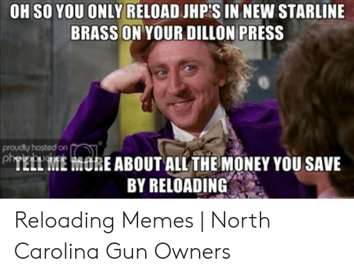 OH SO YOU ONLY RELOAD JHP'S IN NEW STARLINE BRASS ON YOUR DILLON PRESS  Proudly Hosted on *TELL ME ORE ABOUT ALL THE MONEY YOU SAVE BY RELOADING  Reloading Memes | North