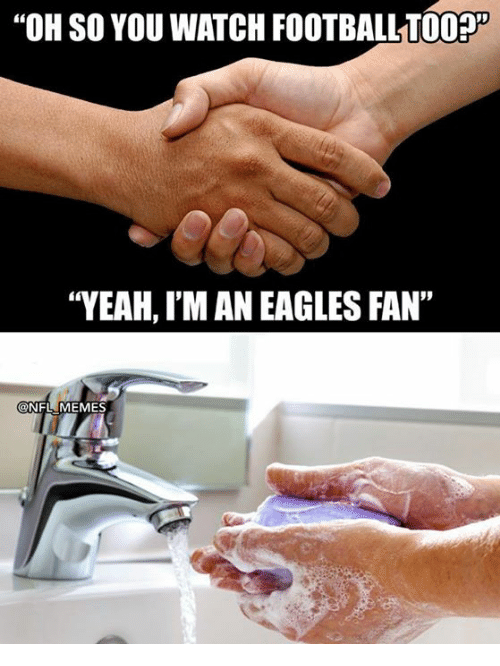 "Philadelphia Eagles, Memes, and Nfl: ""OH SO YOU WATCH FOOTBALL700%  ""YEAH, I'M AN EAGLES FAN""  ONFL MEMES"