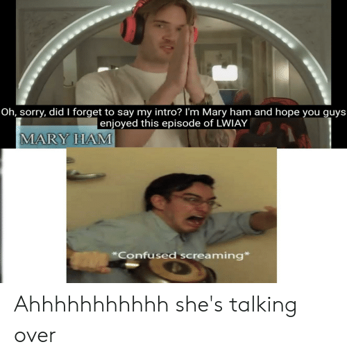 Confused, Sorry, and Hope: Oh, sorry, did I forget to say my intro? I'm Mary ham and hope you guys  enjoyed this episode of LWIAY  MARY HAM  Confused screaming Ahhhhhhhhhhh she's talking over