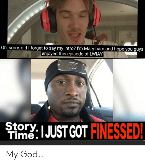 God, Sorry, and Hope: Oh, sorry, did I forget to say my intro? I'm Mary ham and hope you guys  enjoyed this episode of LWIAY  TimeJUST GOT |  ED My God..