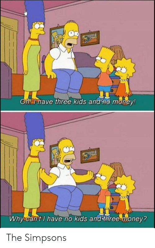 Memes, Money, and The Simpsons: Oh! T have three kids and no money!  Why can'tl have no kids and three money? The Simpsons