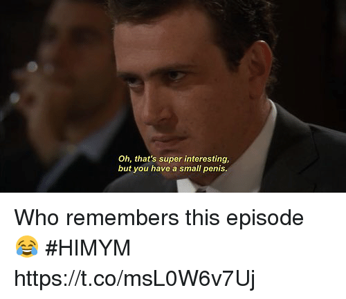 Memes, Penis, and 🤖: Oh, that's super interesting,  but you have a small penis Who remembers this episode 😂 #HIMYM https://t.co/msL0W6v7Uj