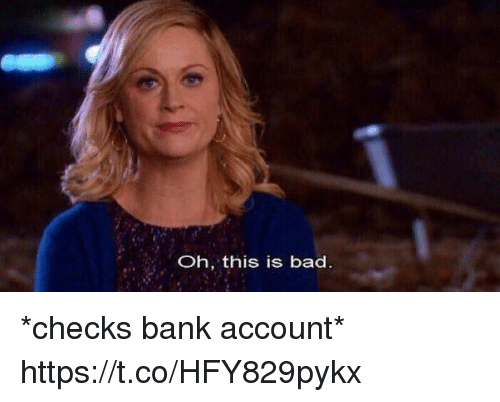 Bad, Bank, and Relatable: Oh, this is bad *checks bank account* https://t.co/HFY829pykx