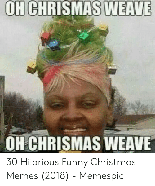 Funny Christmas Memes 2018.Oh Weave Chrismas Oh Chrismas Weave 30 Hilarious Funny