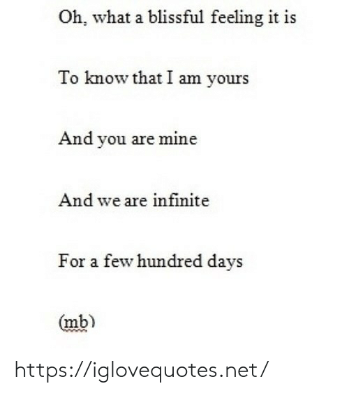 Net, Mine, and Infinite: Oh, what a blissful feeling it is  To know that I am yours  And you are mine  And we are infinite  For a few hundred days  (mb) https://iglovequotes.net/