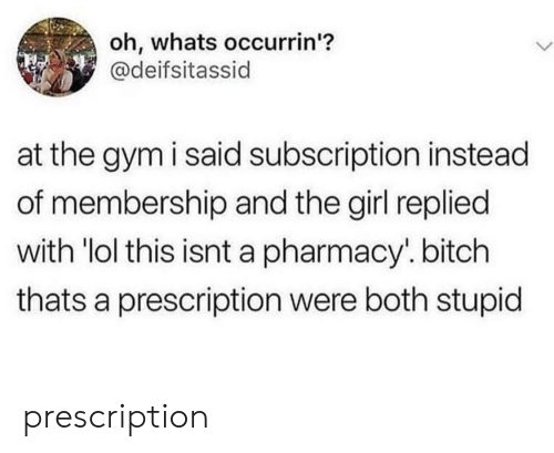"Bitch, Gym, and Lol: oh, whats occurrin'?  @deifsitassid  at the gym i said subscription instead  of membership and the girl replied  with ""lol this isnt a pharmacy. bitch  thats a prescription were both stupid prescription"