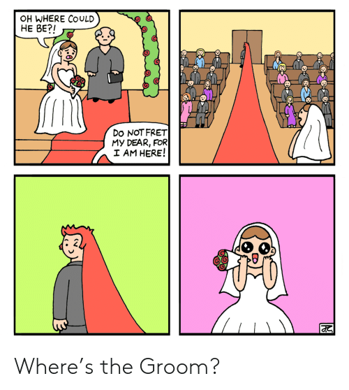 For, Dear, and I Do: OH WHERE COULD  HE BE?I  Do NOTFRET  My DEAR, FOR  AM HERE! Where's the Groom?