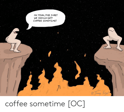 Yeah, Coffee, and For: OH YEAH, FOR SURE!  WE SHOULD GET  COFFEE SOMETIME! coffee sometime [OC]