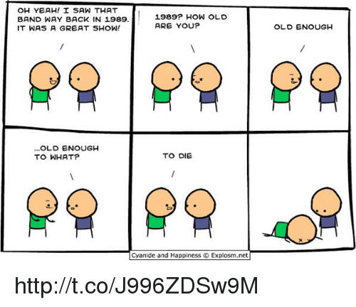 Memes, 🤖, and Oh Yeah: OH YEAH! I SAW THAT  1989? HOW OLD  BAND WAY BACK IN 1989.  ARE YOU?  IT WAS A GREAT SHOW!  OLD ENOUGH  TO WHAT?  TO DIE  Cyanide and Happiness Explosm,net  OLD ENOUGH http://t.co/J996ZDSw9M