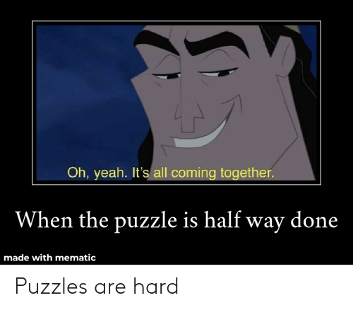 Yeah, Dank Memes, and All: Oh, yeah. It's all coming together.  When the puzzle is half way done  made withmematic Puzzles are hard