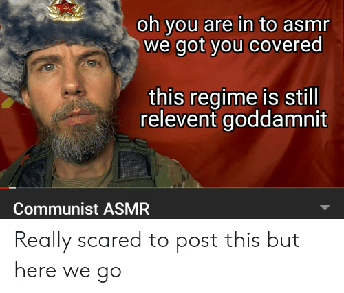 Communist, Asmr, and Got: oh you are in to asmr  we got you covered  this regime is still  relevent goddamnit  Communist ASMR Really scared to post this but here we go