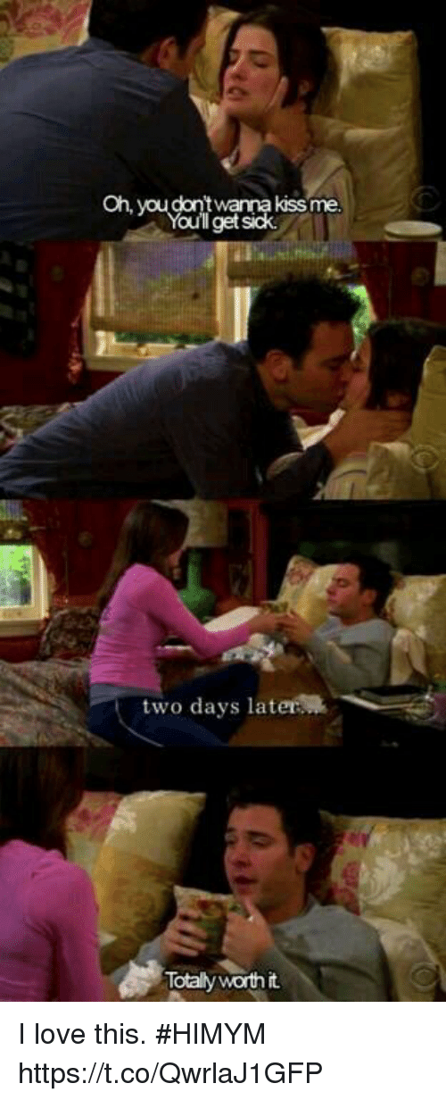 Love, Memes, and Sick: Oh, you dont  twana kissme  Ill get sick  two days later  Totally worthit I love this. #HIMYM https://t.co/QwrlaJ1GFP