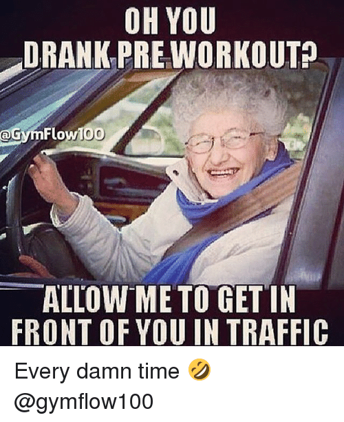 Gym, Traffic, and Time: OH YOU  DRANK PREWORKOUTA  @GymFlowl00  ALLOWME TO GET IN  FRONT OF YOU IN TRAFFIC Every damn time 🤣 @gymflow100