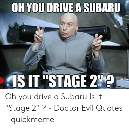 Oh You Drive A Subaru Is It Stage 2 Quickmemensom Oh You Drive A Subaru Is It Stage 2 Doctor Evil Quotes Quickmeme Doctor Meme On Me Me