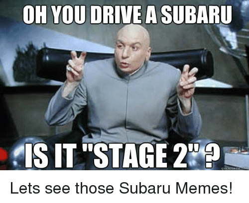 Driving, Meme, and Memes: OH YOU DRIVE A SUBARU  IS IT' STAGE  quick meme Lets see those Subaru Memes!