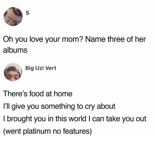 Dank, Food, and Love: Oh you love your mom? Name three of her  albums  Big Uzi Vert  There's food at home  I'll give you something to cry about  I brought you in this world I can take you out  (went platinum no features)