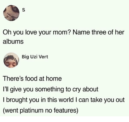 Food, Love, and Home: Oh you love your mom? Name three of her  albums  Big Uzi Vert  There's food at home  I'll give you something to cry about  I brought you in this world I can take you out  (went platinum no features)