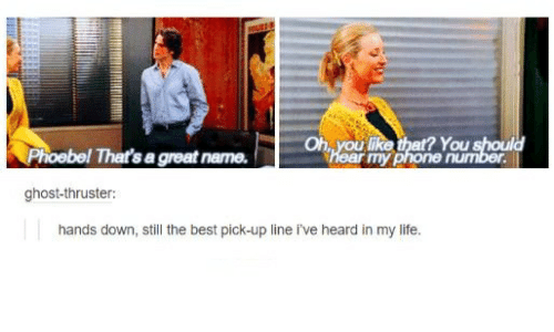 Life, Best, and Ghost: Oh  ? You  Phoebel That's a great name  ear my  ghost-thruster  hands down, still the best pick-up line i've heard in my life