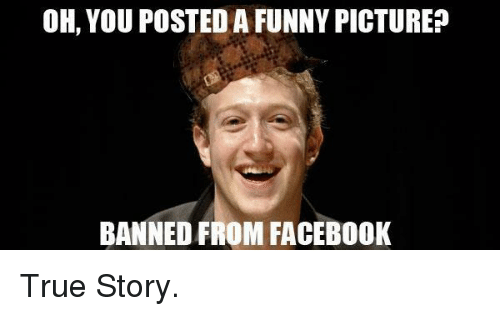 Funny Memes About Facebook: OH YOU POSTED A FUNNY PICTURE? BANNED FROM FACEBOOK True