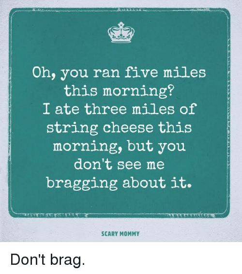 Dank, 🤖, and Cheese: Oh, you ran five miles  this morning?  I ate three miles of  string cheese this  morning, but you  don't see me  bragging about it.  SCARY MOMMY Don't brag.
