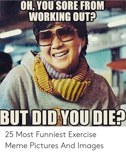 Oh You Sore From Working Out But Did You Die 25 Most Funniest Exercise Meme Pictures And Images Meme On Me Me