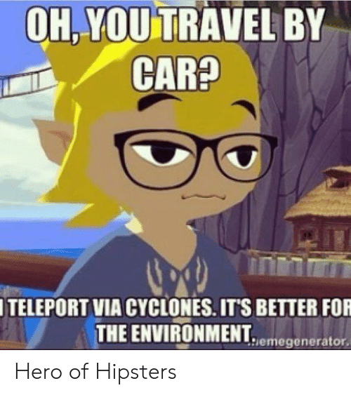 Travel, Hero, and Via: OH.YOU TRAVEL BY  ITELEPORT VIA CYCLONES. ITS BETTER FOR  THE ENVIRONMENT  UNMENhiemegenerator. Hero of Hipsters