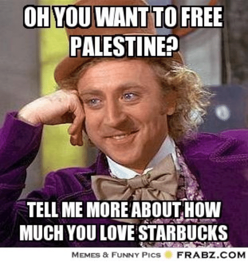 Dank, Funny, and Love: OH YOU WANT TO FREE  PALESTINE?  TELL ME MORE ABOUT HOW  MUCH YOU LOVE STARBUCKS  MEMES & FUNNY PICS  FRABZ.COM