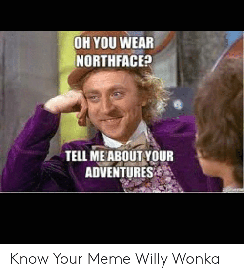 Oh You Wear Northface Tell Me About Your Adventures Know Your Meme