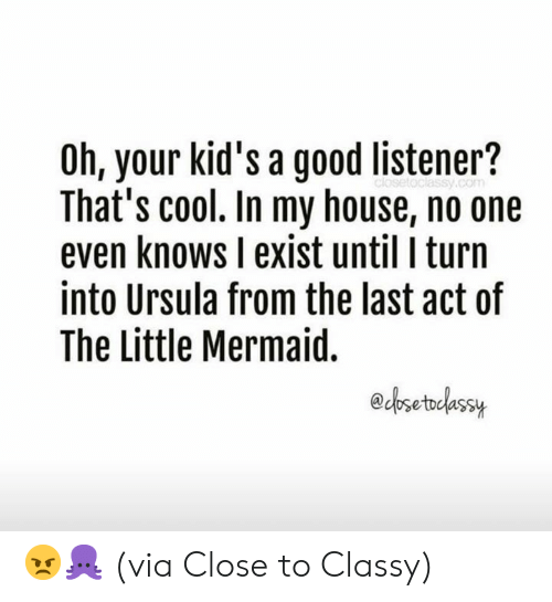 Dank, My House, and The Little Mermaid: Oh, your kid's a good listener?  That's cool. In my house, no one  even knows I exist until I turn  into Ursula from the last act of  The Little Mermaid.  edosetodassuy 😠🐙  (via Close to Classy)
