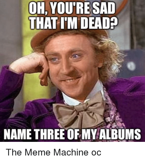 oh youre sad that im dead name three of my albums 3473150 ✅ 25 best memes about meme machine meme machine memes