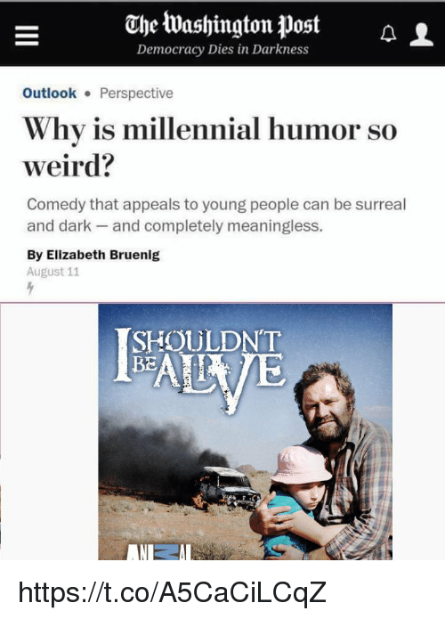 Weird, Washington Post, and Comedy: Ohe Washington Post A  Democracy Dies in Darkness  L  OutlookPerspective  Why is millennial hum  weird?  or so  Comedy that appeals to young people can be surreal  and dark and completely meaningless.  By Elizabeth Bruenig  August 11  SHOULDN'T  BE https://t.co/A5CaCiLCqZ