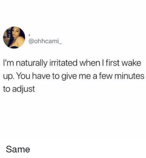 Dank, 🤖, and First: @ohhcami  I'm naturally irritated when l first wake  up. You have to give me a few minutes  to adjust Same