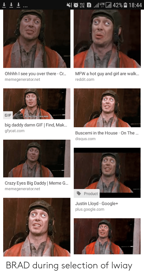 Crazy, Gif, and Google: Ohhhh I see you over there-Cr...MFW a hot guy and girl are walk.  memegenerator.net  reddit.com  GIF  Except these crazy eyes.  big daddy damn GIF | Find, Mak..  gfycat.com  Buscemi in the House On The..  disqus.com  Crazy Eyes Big Daddy | Meme G..  memegenerator.net  Product  Justin Lloyd - Google+  plus.google.com BRAD during selection of lwiay