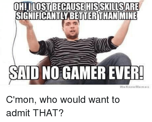 Meme, Memes, and Video Games: OHILOSTBECAUSE HIS SKLLISSARE  GNIFICANTLYBETTER THAN MINE  SAID NO GAMEREVER!  We Know Memes C'mon, who would want to admit THAT?