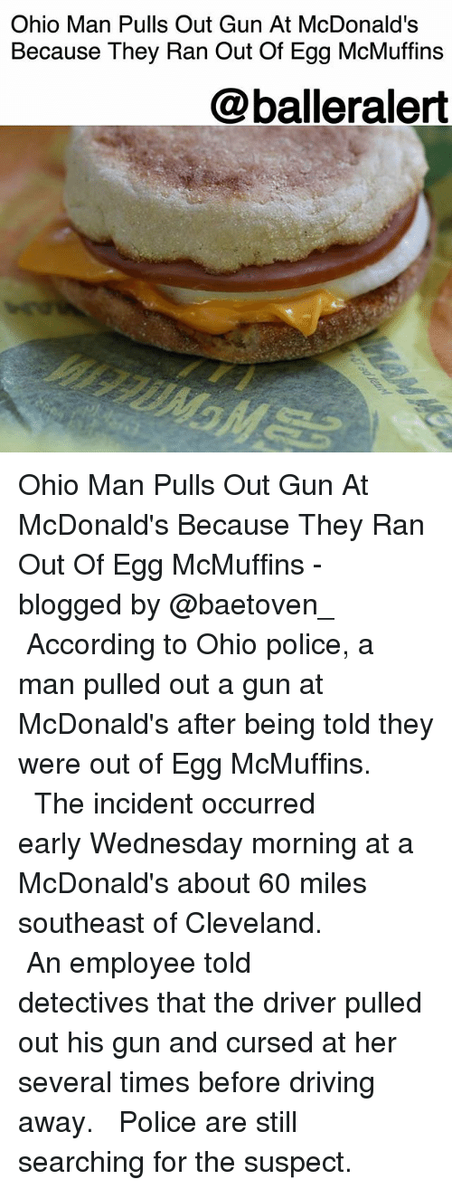 Driving, McDonalds, and Memes: Ohio Man Pulls Out Gun At McDonald's  Because They Ran Out Of Egg McMuffins  @balleralert Ohio Man Pulls Out Gun At McDonald's Because They Ran Out Of Egg McMuffins - blogged by @baetoven_ ⠀⠀⠀⠀⠀⠀⠀ ⠀⠀⠀⠀⠀⠀⠀ According to Ohio police, a man pulled out a gun at McDonald's after being told they were out of Egg McMuffins. ⠀⠀⠀⠀⠀⠀⠀ ⠀⠀⠀⠀⠀⠀⠀ The incident occurred early Wednesday morning at a McDonald's about 60 miles southeast of Cleveland. ⠀⠀⠀⠀⠀⠀⠀ ⠀⠀⠀⠀⠀⠀⠀ An employee told detectives that the driver pulled out his gun and cursed at her several times before driving away. ⠀⠀⠀⠀⠀⠀⠀ ⠀⠀⠀⠀⠀⠀⠀ Police are still searching for the suspect.