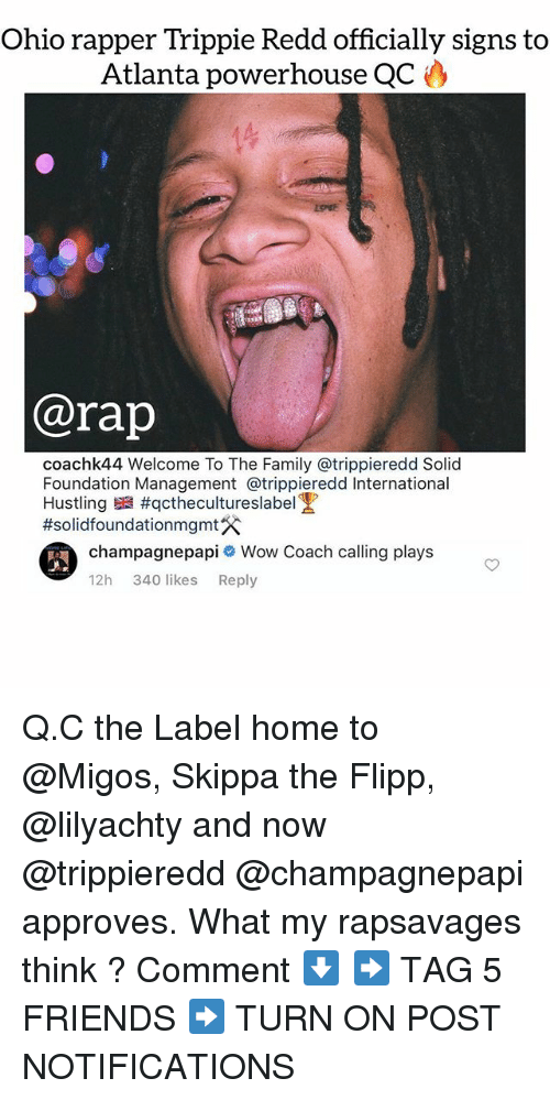 Family, Friends, and Memes: Ohio rapper Trippie Redd officially signs to  Atlanta powerhouse QC  @rap  coachk44 Welcome To The Family @trippieredd Solid  Foundation Management @trippieredd International  Hustling #qctheculture slabel!  #solidfoundationmgmt  champagnepapi Wow Coach calling plays  12h 340 likes Reply Q.C the Label home to @Migos, Skippa the Flipp, @lilyachty and now @trippieredd @champagnepapi approves. What my rapsavages think ? Comment ⬇️ ➡️ TAG 5 FRIENDS ➡️ TURN ON POST NOTIFICATIONS