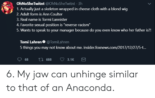 "Anaconda, Racism, and Foxnews: OhNoSheTwitnt @OhNoSheTwitnt 3h  1. Actually just a skeleton wrapped in cheese cloth with a blond wig  2. Adult form is Ann Coulter  3. Real name is Tormi Lannister  4. Favorite sexual position is ""reverse-racism""  5. Wants to speak to your manager because do you even know who her father is?!  Tomi Lahren. @Tom.Lahren  5 things you may not know about me. insider.foxnews.com/2017/12/27/5-t.. 6. My jaw can unhinge similar to that of an Anaconda."